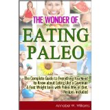The Wonder of Eating Paleo: The Complete Guide to Everything You Need to Know about Eating Like a Caveman & Fast Weight Loss with Paleo Way of Diet, Recipes Included