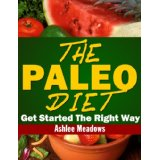 The Paleo Diet: Getting Started On A Healthy Way To Lose Weight Even A Caveman Would Love